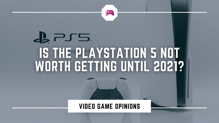 Is The PlayStation 5 Not Worth Getting Until 2021