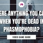 Is There Anything You Can Do When You're Dead In Phasmophobia