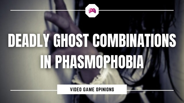 Deadly Ghost Combinations In Phasmophobia