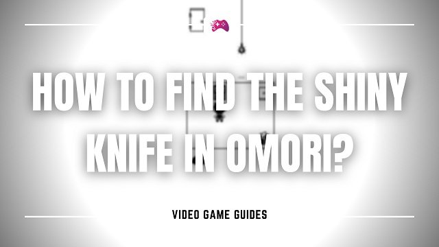 How To Find The Shiny Knife In Omori