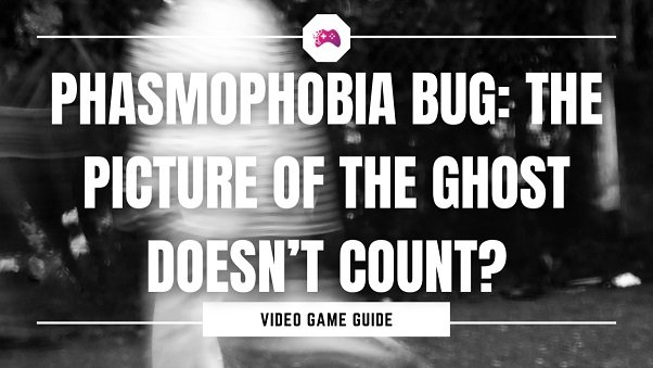 Phasmophobia Bug The Picture Of The Ghost Doesn't Count