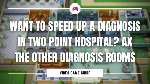 Want To Speed Up A Diagnosis In Two Point Hospital Ax The Other Diagnosis Rooms