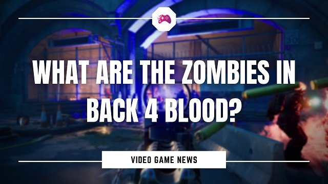 What Are The Zombies In Back 4 Blood