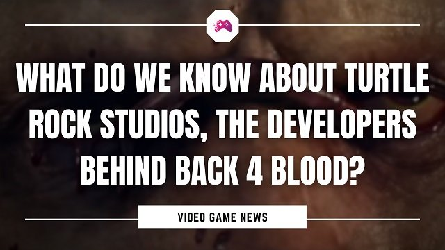 What Do We Know About Turtle Rock Studios, The Developers Behind Back 4 Blood