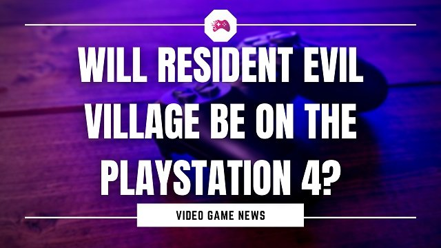 Will Resident Evil Village Be On The PlayStation 4