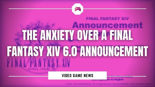 The Anxiety Over A Final Fantasy XIV 6.0 Announcement