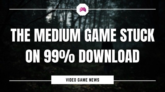 The Medium Game Stuck On 99% Download