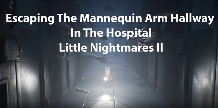 Escaping The Mannequin Arm Hallway In The Hospital – Little Nightmares II