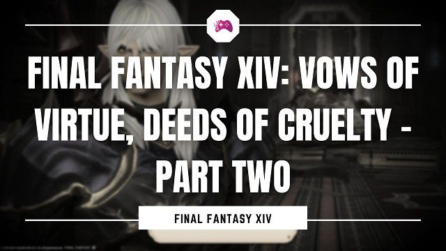 Final Fantasy XIV: Vows of Virtue, Deeds Of Cruelty – Part Two