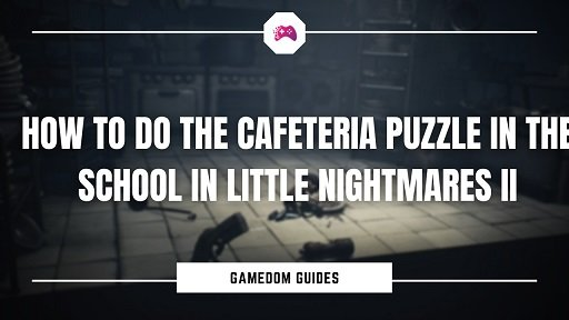 How To Do The Cafeteria Puzzle In The School In Little Nightmares II