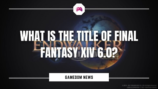 What Is The Title Of Final Fantasy XIV 6.0