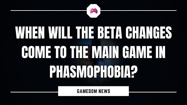 When Will The Beta Changes Come To The Main Game In Phasmophobia