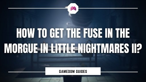 How To Get The Fuse In The Morgue In Little Nightmares II?