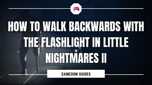 How To Walk Backwards With The Flashlight In Little Nightmares II