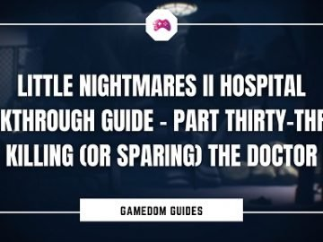 Little Nightmares II Hospital Walkthrough Guide – Killing (Or Sparing) The Doctor