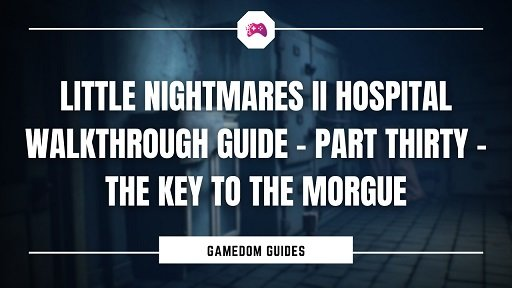 Little Nightmares II Hospital Walkthrough Guide – Part Thirty – The Key To The Morgue