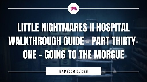 Little Nightmares II Hospital Walkthrough Guide – Part Thirty-One – Going To The Morgue