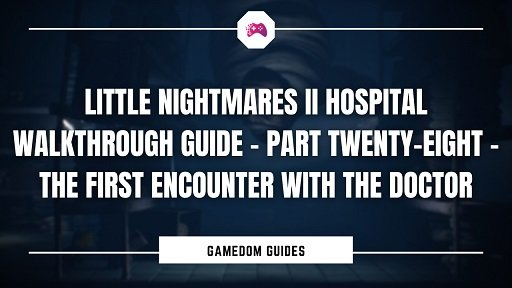 Little Nightmares II Hospital Walkthrough Guide – Part Twenty-Eight – The First Encounter With The Doctor