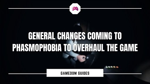 General Changes Coming To Phasmophobia To Overhaul The Game