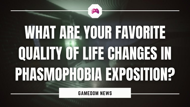 What Are Your Favorite Quality Of Life Changes In Phasmophobia Exposition
