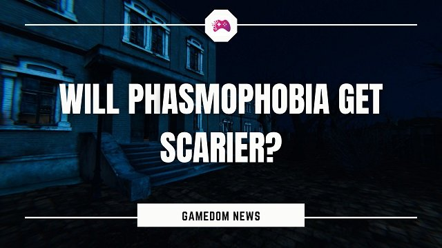 Will Phasmophobia Get Scarier